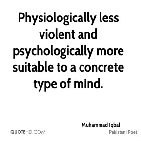Muhammad Iqbal - Physiologically less violent and psychologically more suitable to a concrete type of mind.