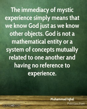 Muhammad Iqbal - The immediacy of mystic experience simply means that we know God just as we know other objects. God is not a mathematical entity or a system of concepts mutually related to one another and having no reference to experience.