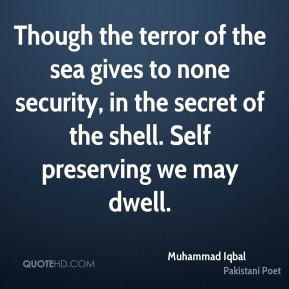 Muhammad Iqbal - Though the terror of the sea gives to none security, in the secret of the shell. Self preserving we may dwell.