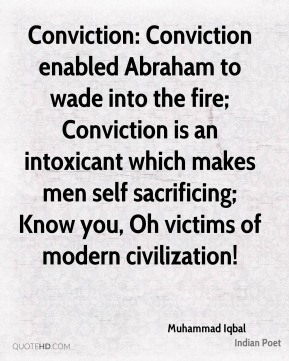 Muhammad Iqbal  - Conviction: Conviction enabled Abraham to wade into the fire; Conviction is an intoxicant which makes men self sacrificing; Know you, Oh victims of modern civilization!