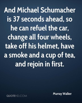 Murray Walker  - And Michael Schumacher is 37 seconds ahead, so he can refuel the car, change all four wheels, take off his helmet, have a smoke and a cup of tea, and rejoin in first.