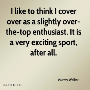 Murray Walker  - I like to think I cover over as a slightly over-the-top enthusiast. It is a very exciting sport, after all.