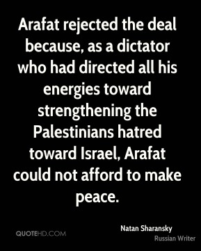 Natan Sharansky - Arafat rejected the deal because, as a dictator who had directed all his energies toward strengthening the Palestinians hatred toward Israel, Arafat could not afford to make peace.