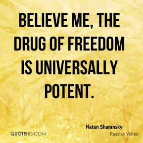 Natan Sharansky - Believe me, the drug of freedom is universally potent.
