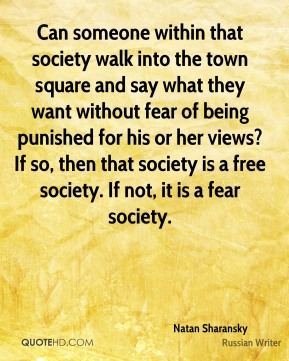 Natan Sharansky - Can someone within that society walk into the town square and say what they want without fear of being punished for his or her views? If so, then that society is a free society. If not, it is a fear society.