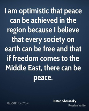 I am optimistic that peace can be achieved in the region because I believe that every society on earth can be free and that if freedom comes to the Middle East, there can be peace.