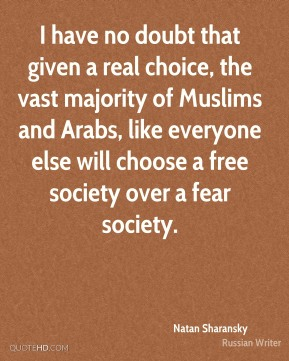 Natan Sharansky - I have no doubt that given a real choice, the vast majority of Muslims and Arabs, like everyone else will choose a free society over a fear society.
