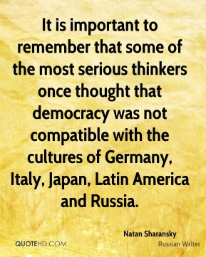 It is important to remember that some of the most serious thinkers once thought that democracy was not compatible with the cultures of Germany, Italy, Japan, Latin America and Russia.