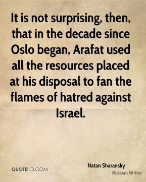 Natan Sharansky - It is not surprising, then, that in the decade since Oslo began, Arafat used all the resources placed at his disposal to fan the flames of hatred against Israel.