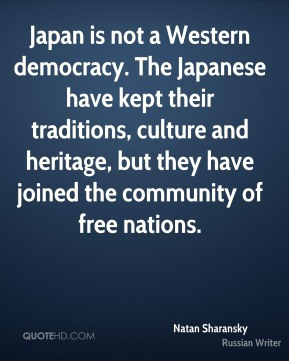 Natan Sharansky - Japan is not a Western democracy. The Japanese have kept their traditions, culture and heritage, but they have joined the community of free nations.