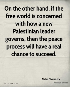On the other hand, if the free world is concerned with how a new Palestinian leader governs, then the peace process will have a real chance to succeed.