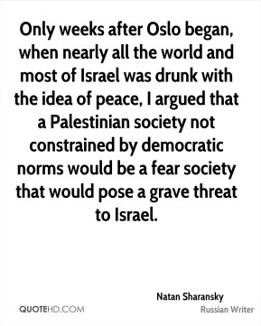 Only weeks after Oslo began, when nearly all the world and most of Israel was drunk with the idea of peace, I argued that a Palestinian society not constrained by democratic norms would be a fear society that would pose a grave threat to Israel.