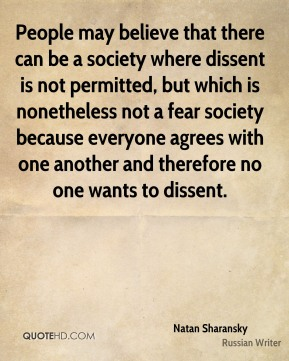 People may believe that there can be a society where dissent is not permitted, but which is nonetheless not a fear society because everyone agrees with one another and therefore no one wants to dissent.