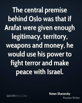The central premise behind Oslo was that if Arafat were given enough legitimacy, territory, weapons and money, he would use his power to fight terror and make peace with Israel.