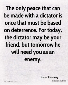 Natan Sharansky - The only peace that can be made with a dictator is once that must be based on deterrence. For today, the dictator may be your friend, but tomorrow he will need you as an enemy.