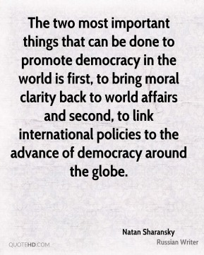 The two most important things that can be done to promote democracy in the world is first, to bring moral clarity back to world affairs and second, to link international policies to the advance of democracy around the globe.