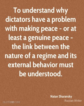 Natan Sharansky - To understand why dictators have a problem with making peace - or at least a genuine peace - the link between the nature of a regime and its external behavior must be understood.