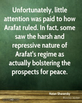 Natan Sharansky - Unfortunately, little attention was paid to how Arafat ruled. In fact, some saw the harsh and repressive nature of Arafat's regime as actually bolstering the prospects for peace.