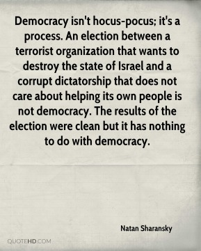 Natan Sharansky  - Democracy isn't hocus-pocus; it's a process. An election between a terrorist organization that wants to destroy the state of Israel and a corrupt dictatorship that does not care about helping its own people is not democracy. The results of the election were clean but it has nothing to do with democracy.