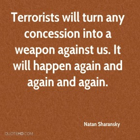 Natan Sharansky  - Terrorists will turn any concession into a weapon against us. It will happen again and again and again.