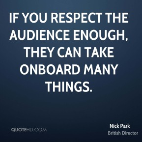 If you respect the audience enough, they can take onboard many things.