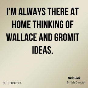 Nick Park - I'm always there at home thinking of Wallace and Gromit ideas.