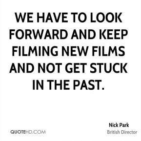 We have to look forward and keep filming new films and not get stuck in the past.