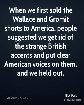 When we first sold the Wallace and Gromit shorts to America, people suggested we get rid of the strange British accents and put clear American voices on them, and we held out.
