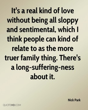 Nick Park  - It's a real kind of love without being all sloppy and sentimental, which I think people can kind of relate to as the more truer family thing. There's a long-suffering-ness about it.