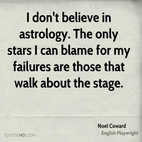 Noel Coward - I don't believe in astrology. The only stars I can blame for my failures are those that walk about the stage.