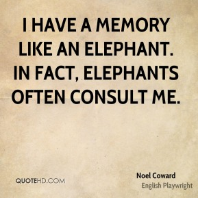 I have a memory like an elephant. In fact, elephants often consult me.