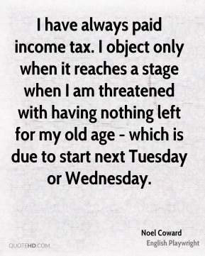 I have always paid income tax. I object only when it reaches a stage when I am threatened with having nothing left for my old age - which is due to start next Tuesday or Wednesday.