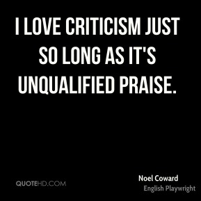 Noel Coward - I love criticism just so long as it's unqualified praise.