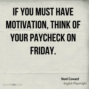 Noel Coward - If you must have motivation, think of your paycheck on Friday.