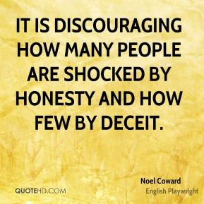 Noel Coward - It is discouraging how many people are shocked by honesty and how few by deceit.