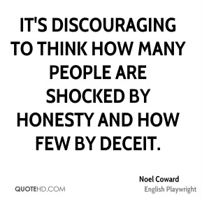 Noel Coward - It's discouraging to think how many people are shocked by honesty and how few by deceit.