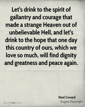 Noel Coward - Let's drink to the spirit of gallantry and courage that made a strange Heaven out of unbelievable Hell, and let's drink to the hope that one day this country of ours, which we love so much, will find dignity and greatness and peace again.