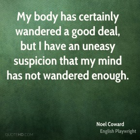 Noel Coward - My body has certainly wandered a good deal, but I have an uneasy suspicion that my mind has not wandered enough.