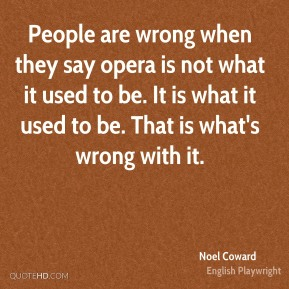 People are wrong when they say opera is not what it used to be. It is what it used to be. That is what's wrong with it.