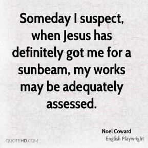 Noel Coward - Someday I suspect, when Jesus has definitely got me for a sunbeam, my works may be adequately assessed.