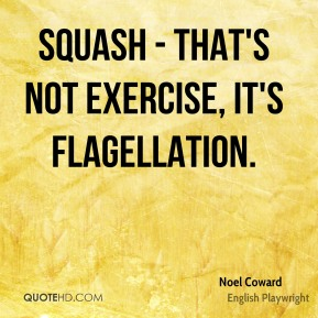 Squash - that's not exercise, it's flagellation.