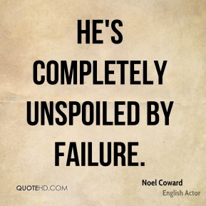 Noel Coward  - He's completely unspoiled by failure.