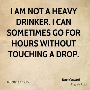 I am not a heavy drinker. I can sometimes go for hours without touching a drop.