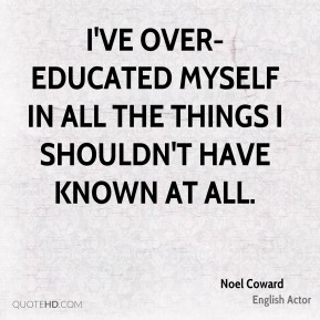 Noel Coward  - I've over-educated myself in all the things I shouldn't have known at all.
