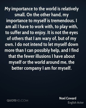 My importance to the world is relatively small. On the other hand, my importance to myself is tremendous. I am all I have to work with, to play with, to suffer and to enjoy. It is not the eyes of others that I am wary of, but of my own. I do not intend to let myself down more than I can possibly help, and I find that the fewer illusions I have about myself or the world around me, the better company I am for myself.