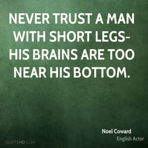 Noel Coward  - Never trust a man with short legs-his brains are too near his bottom.
