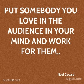 Put somebody you love in the audience in your mind and work for them.