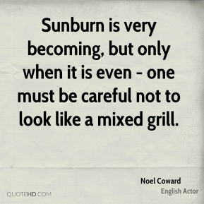 Sunburn is very becoming, but only when it is even - one must be careful not to look like a mixed grill.