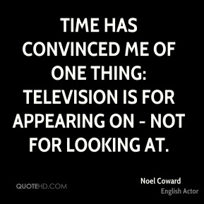 Time has convinced me of one thing: Television is for appearing on - not for looking at.