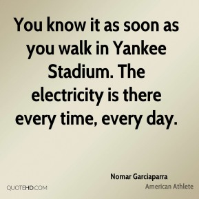 Nomar Garciaparra - You know it as soon as you walk in Yankee Stadium. The electricity is there every time, every day.